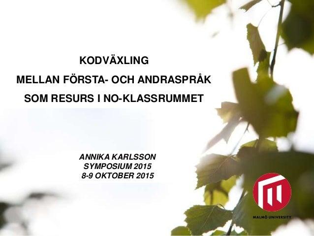 KODVÄXLING MELLAN FÖRSTA- OCH ANDRASPRÅK SOM RESURS I NO-KLASSRUMMET ANNIKA KARLSSON SYMPOSIUM 2015 8-9 OKTOBER 2015