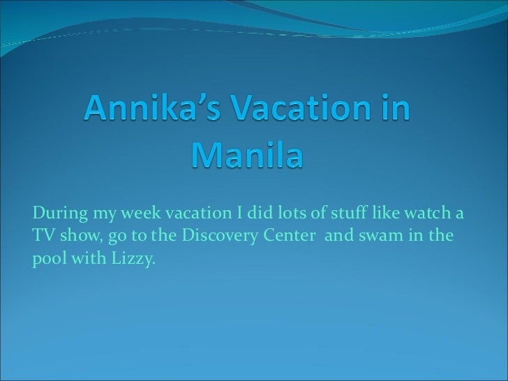 During my week vacation I did lots of stuff like watch a TV show, go to the Discovery Center  and swam in the pool with Li...