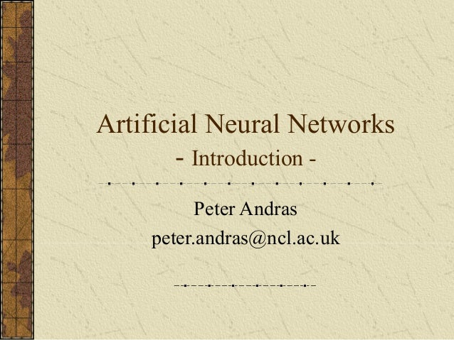 Artificial Neural Networks - Introduction Peter Andras peter.andras@ncl.ac.uk