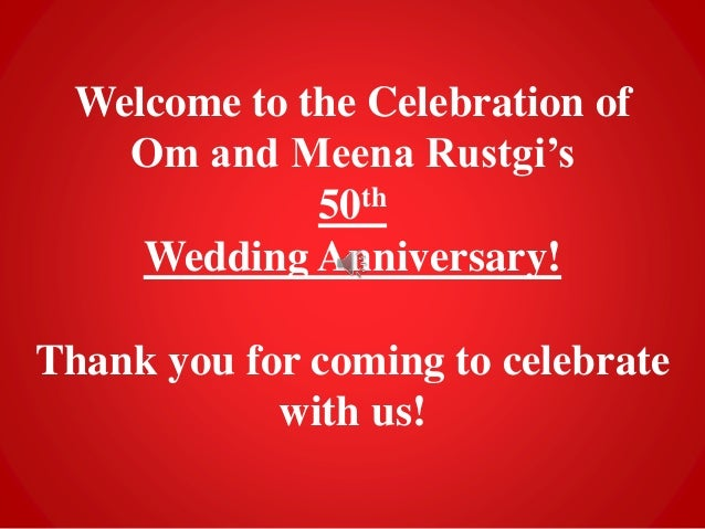 Welcome to the Celebration of Om and Meena Rustgi's 50th Wedding Anniversary! Thank you for coming to celebrate with us!