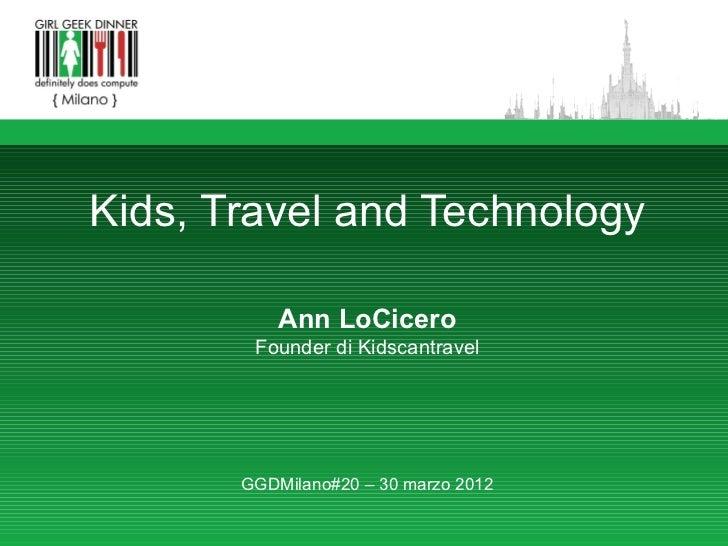 Kids, Travel and Technology           Ann LoCicero        Founder di Kidscantravel       GGDMilano#20 – 30 marzo 2012