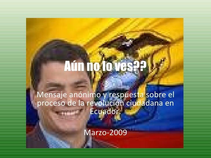 Aún no lo ves?? Mensaje anónimo y respuesta sobre el proceso de la revolución ciudadana en Ecuador. Marzo-2009