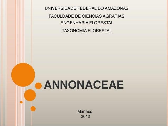 ANNONACEAEUNIVERSIDADE FEDERAL DO AMAZONASManaus2012FACULDADE DE CIÊNCIAS AGRÁRIASENGENHARIA FLORESTALTAXONOMIA FLORESTAL