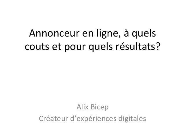 Annonceur  en  ligne,  à  quels   couts  et  pour  quels  résultats?   Alix  Bicep   Créateur  d...