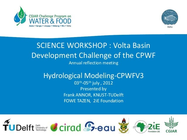 SCIENCE WORKSHOP : Volta Basin Development Challenge of the CPWF Annual reflection meeting  Hydrological Modeling-CPWFV3 0...