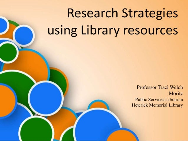 Research Strategies using Library resources Professor Traci Welch Moritz Public Services Librarian Heterick Memorial Libra...