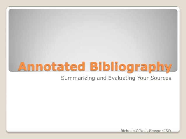 Annotated Bibliography      Summarizing and Evaluating Your Sources                           Richelle O'Neil, Prosper ISD