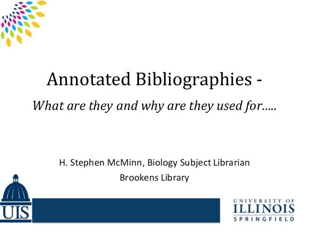 Annotated Bibliographies - What are they and why are they used for….. H. Stephen McMinn, Biology Subject Librarian Brooken...