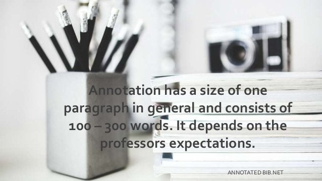Annotation has a size of one paragraph in general and consists of 100 – 300 words. It depends on the professors expectatio...