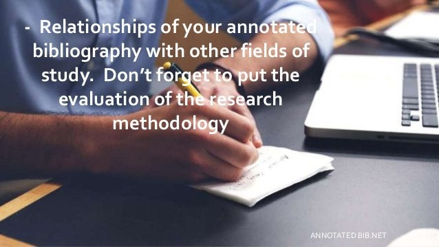- Relationships of your annotated bibliography with other fields of study. Don't forget to put the evaluation of the resea...