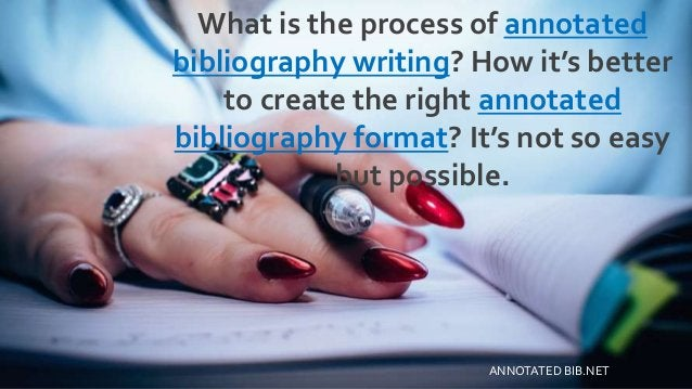 What is the process of annotated bibliography writing? How it's better to create the right annotated bibliography format? ...