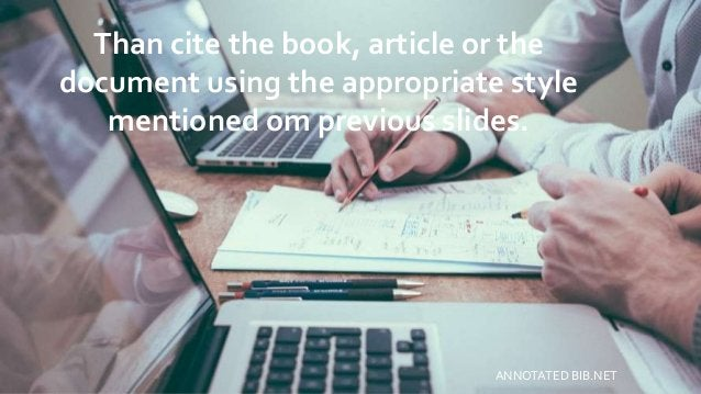 Than cite the book, article or the document using the appropriate style mentioned om previous slides. ANNOTATED BIB.NET