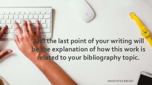And the last point of your writing will be the explanation of how this work is related to your bibliography topic. ANNOTAT...