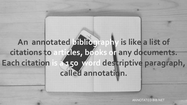 An annotated bibliography is like a list of citations to articles, books or any documents. Each citation is a 150 word des...
