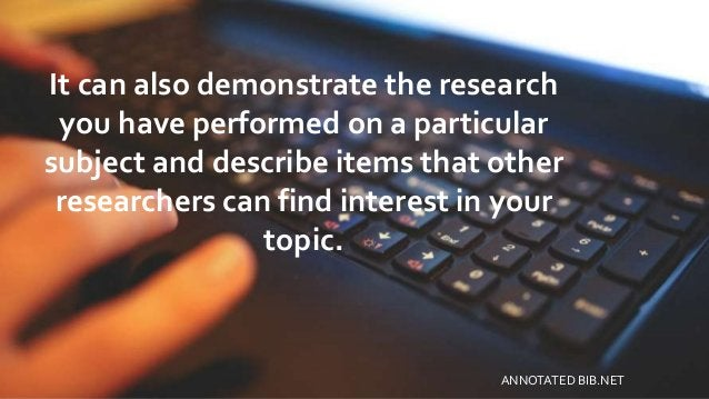 It can also demonstrate the research you have performed on a particular subject and describe items that other researchers ...