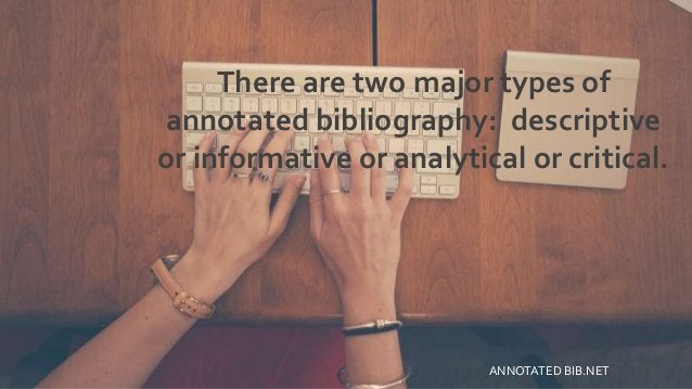 There are two major types of annotated bibliography: descriptive or informative or analytical or critical. ANNOTATED BIB.N...