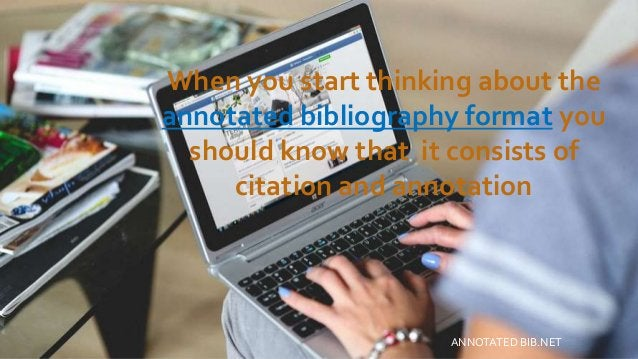 When you start thinking about the annotated bibliography format you should know that it consists of citation and annotatio...