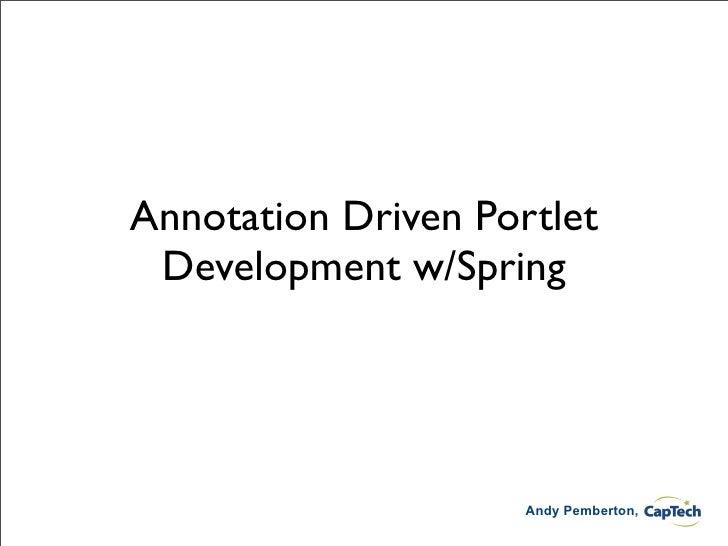 Annotation Driven Portlet  Development w/Spring                          Andy Pemberton,