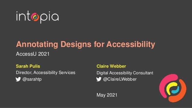 Annotating Designs for Accessibility AccessU 2021 Sarah Pulis Director, Accessibility Services @sarahtp May 2021 Claire We...