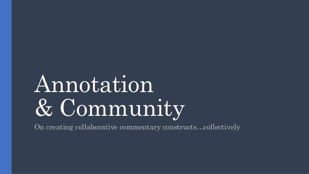 Annotation & Community On creating collaborative commentary constructs…collectively