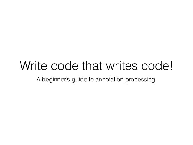 Write code that writes code! A beginner's guide to annotation processing.