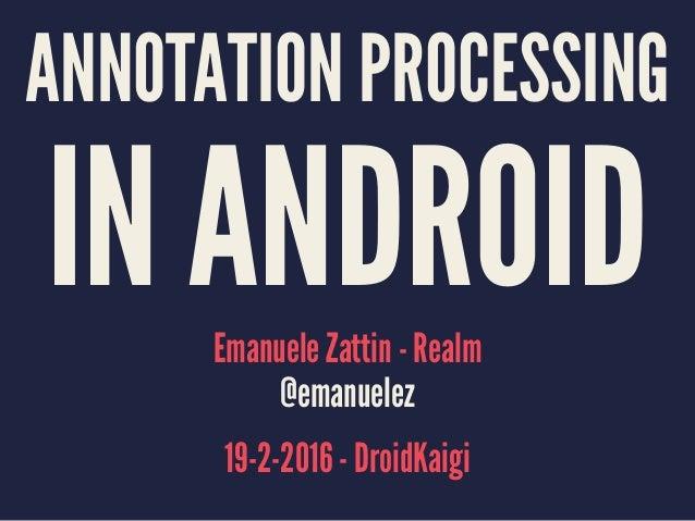 ANNOTATION PROCESSING IN ANDROIDEmanuele Zattin - Realm @emanuelez 19-2-2016 - DroidKaigi
