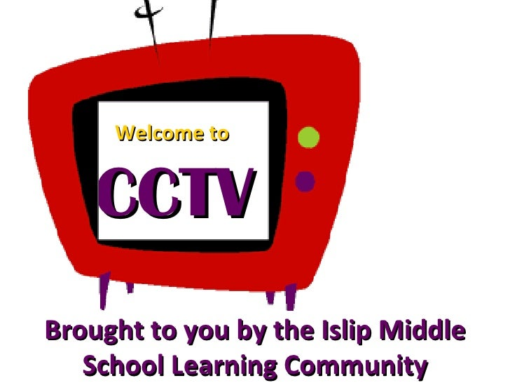 Brought to you by the Islip Middle School Learning Community CCTV Welcome to