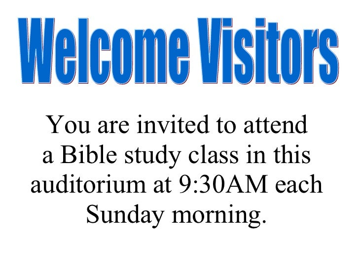 Welcome Visitors You are invited to attend a Bible study class in this auditorium at 9:30AM each Sunday morning.