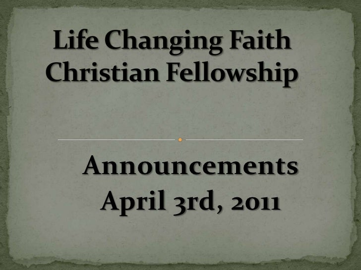 Life Changing Faith Christian Fellowship<br />Announcements<br />April 3rd, 2011<br />