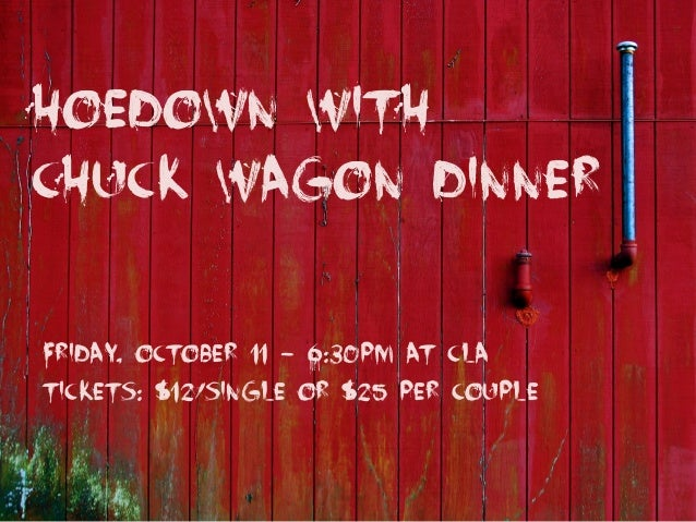 Hoedown with Chuck wagon dinner Friday, October 11 - 6:30pm at CLA Tickets: $12/single or $25 per couple