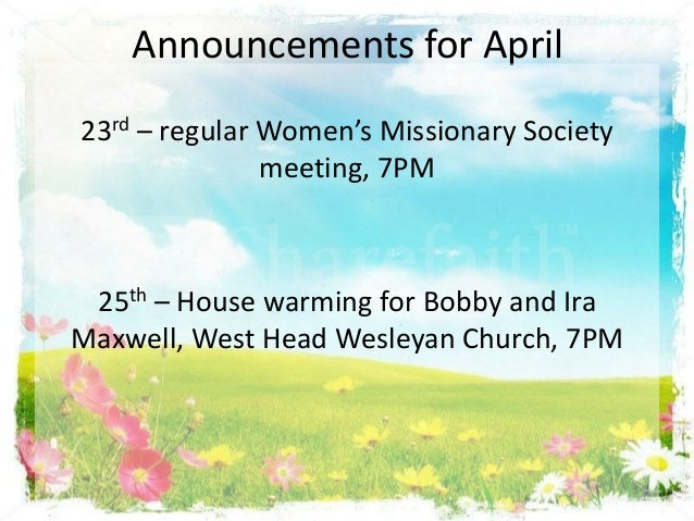 Announcements for April23rd – regular Women's Missionary Societymeeting, 7PM25th – House warming for Bobby and IraMaxwell,...
