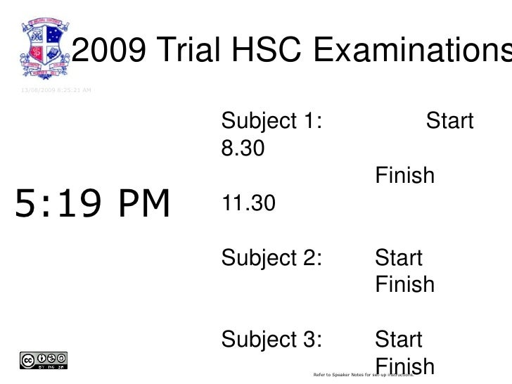 2009 Trial HSC Examinations<br />13/08/2009 5:18:49 PM<br />Subject 1: 	Start8.30<br />			Finish 11.30<br />Subject 2:		St...