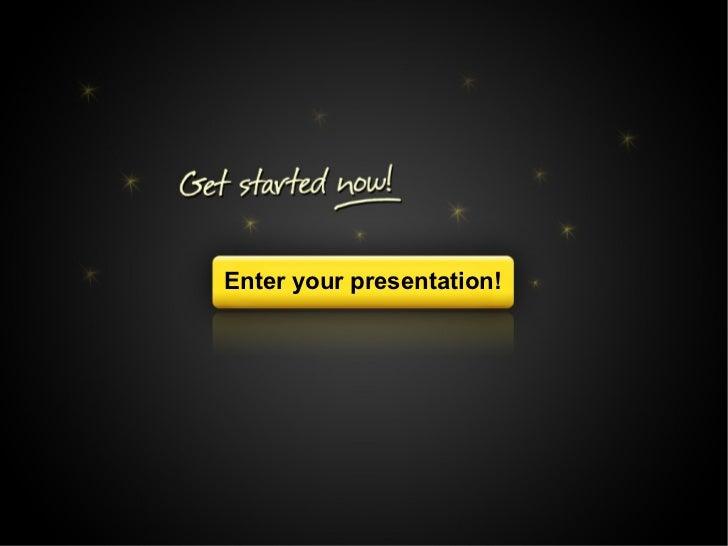 Get started now!                Enter your presentation!