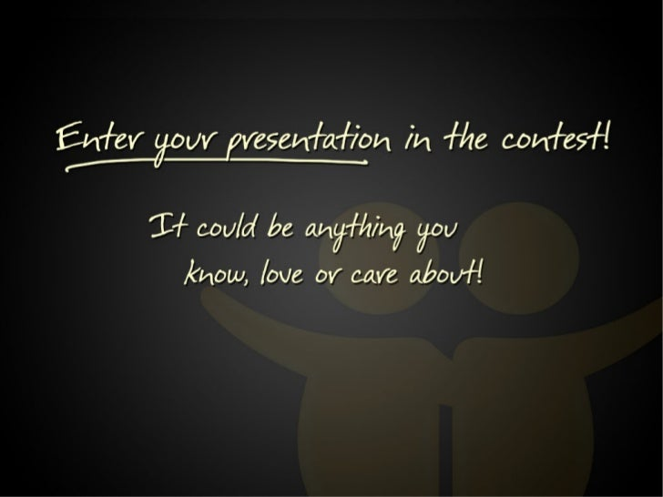 Enter your presentation in the contest! It could be anything you know, love or care about!