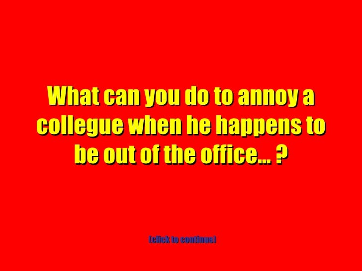 What can you do to annoy a collegue when he happens to be out of the office… ? (click to continue)