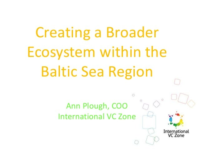 Creating a Broader Ecosystem within the Baltic Sea Region Ann Plough, COO International VC Zone