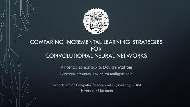 COMPARING INCREMENTAL LEARNING STRATEGIES FOR CONVOLUTIONAL NEURAL NETWORKS Vincenzo Lomonaco & Davide Maltoni {vincenzo.l...