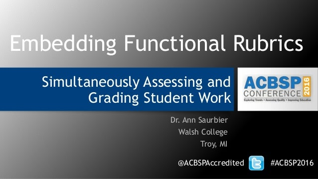 Simultaneously Assessing and Grading Student Work Dr. Ann Saurbier Walsh College Troy, MI @ACBSPAccredited #ACBSP2016 Embe...