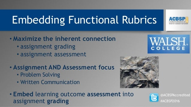 Embedding Functional Rubrics @ACBSPAccredited #ACBSP2016 • Maximize the inherent connection • assignment grading • assignm...
