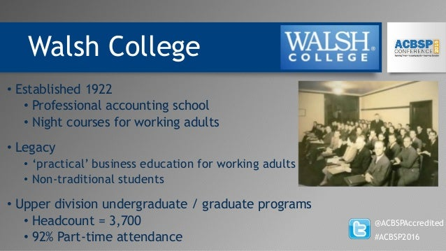 Walsh College @ACBSPAccredited #ACBSP2016 • Established 1922 • Professional accounting school • Night courses for working ...