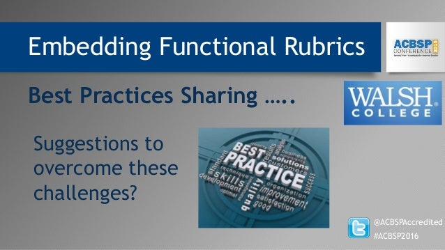 Embedding Functional Rubrics @ACBSPAccredited #ACBSP2016 Best Practices Sharing ….. Suggestions to overcome these challeng...