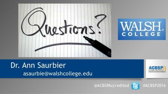 Dr. Ann Saurbier asaurbie@walshcollege.edu @ACBSPAccredited #ACBSP2016