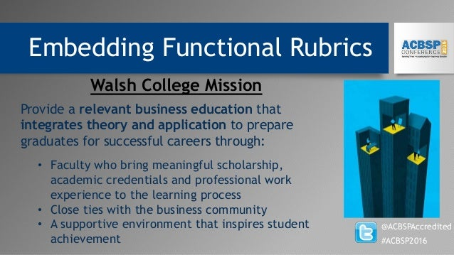 Embedding Functional Rubrics @ACBSPAccredited #ACBSP2016 Walsh College Mission Provide a relevant business education that ...