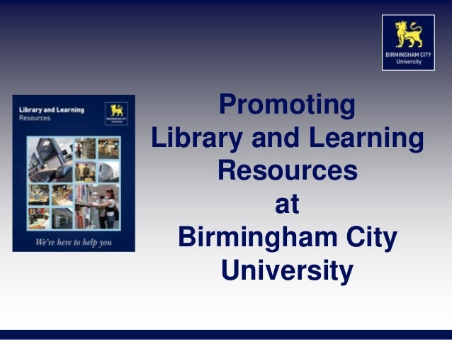PromotingLibrary and Learning     Resources          at  Birmingham City     University