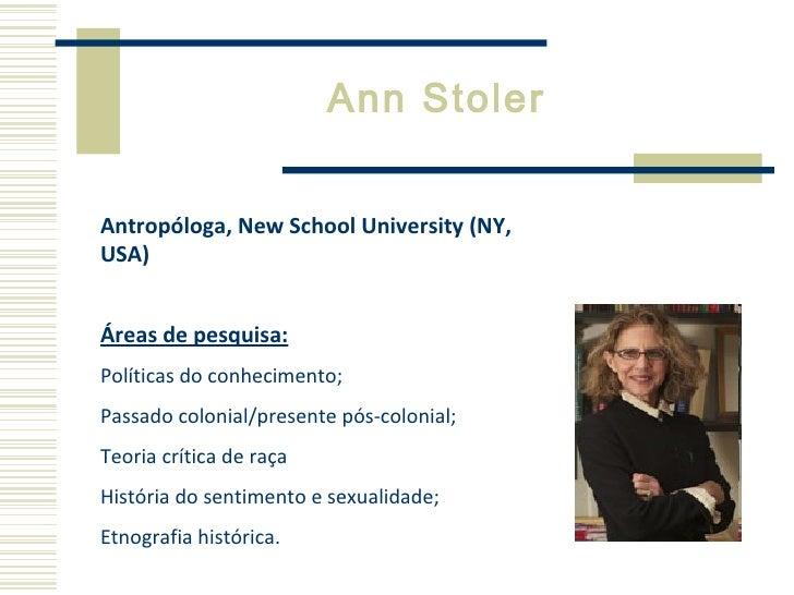 Ann Stoler Antropóloga, New School University (NY, USA) Áreas de pesquisa: Políticas do conhecimento;  Passado colonial/pr...