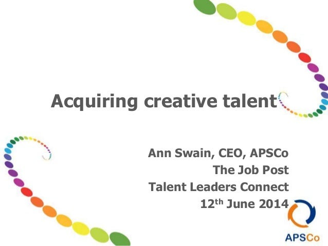 Acquiring creative talent Ann Swain, CEO, APSCo The Job Post Talent Leaders Connect 12th June 2014