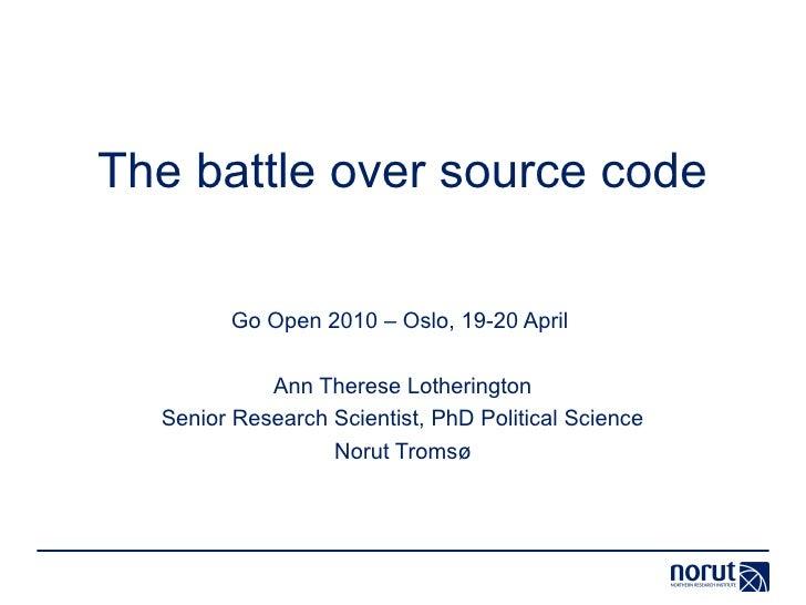 The battle over source code          Go Open 2010 – Oslo, 19-20 April              Ann Therese Lotherington   Senior Resea...