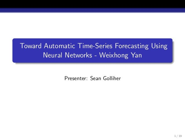 Toward Automatic Time-Series Forecasting Using Neural Networks - Weixhong Yan Presenter: Sean Golliher 1 / 19