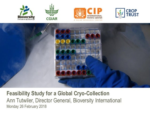 Feasibility Study for a Global Cryo-Collection Ann Tutwiler, Director General, Bioversity International Monday 26 February...