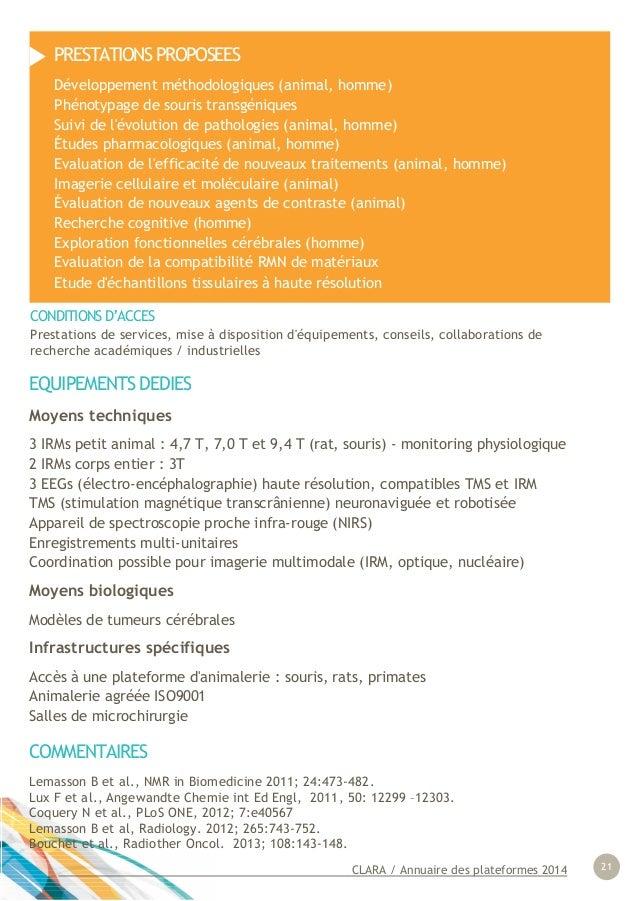 CLARA / Annuaire des plateformes 2014 21 EQUIPEMENTS DEDIES Moyens techniques 3 IRMs petit animal : 4,7 T, 7,0 T et 9,4 T ...
